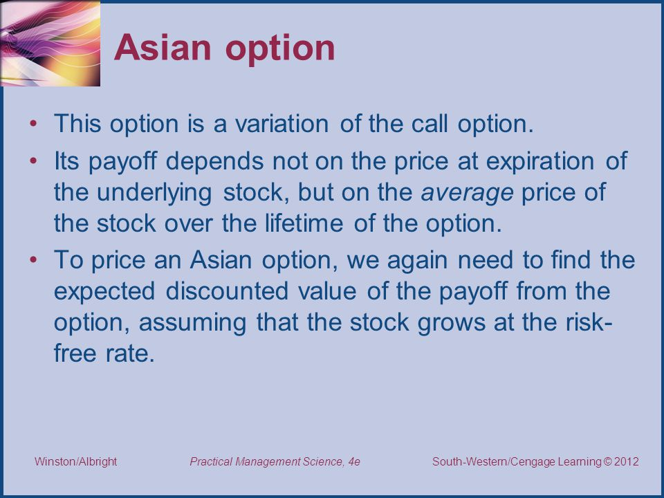 Thomson/South-Western 2007 © South-Western/Cengage Learning © 2012 Practical Management Science, 4e Winston/Albright Asian option This option is a variation of the call option.