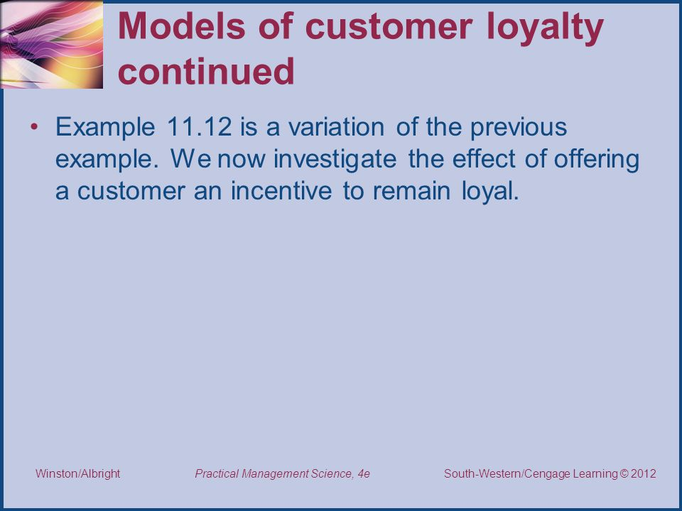 Thomson/South-Western 2007 © South-Western/Cengage Learning © 2012 Practical Management Science, 4e Winston/Albright Models of customer loyalty continued Example 11.12 is a variation of the previous example.