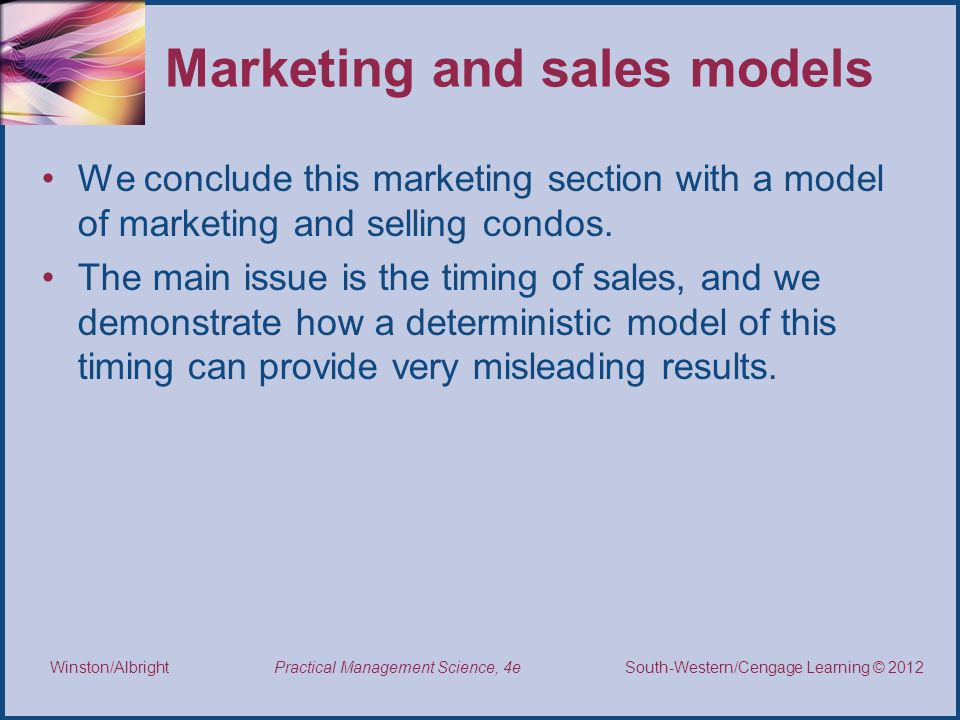 Thomson/South-Western 2007 © South-Western/Cengage Learning © 2012 Practical Management Science, 4e Winston/Albright Marketing and sales models We conclude this marketing section with a model of marketing and selling condos.