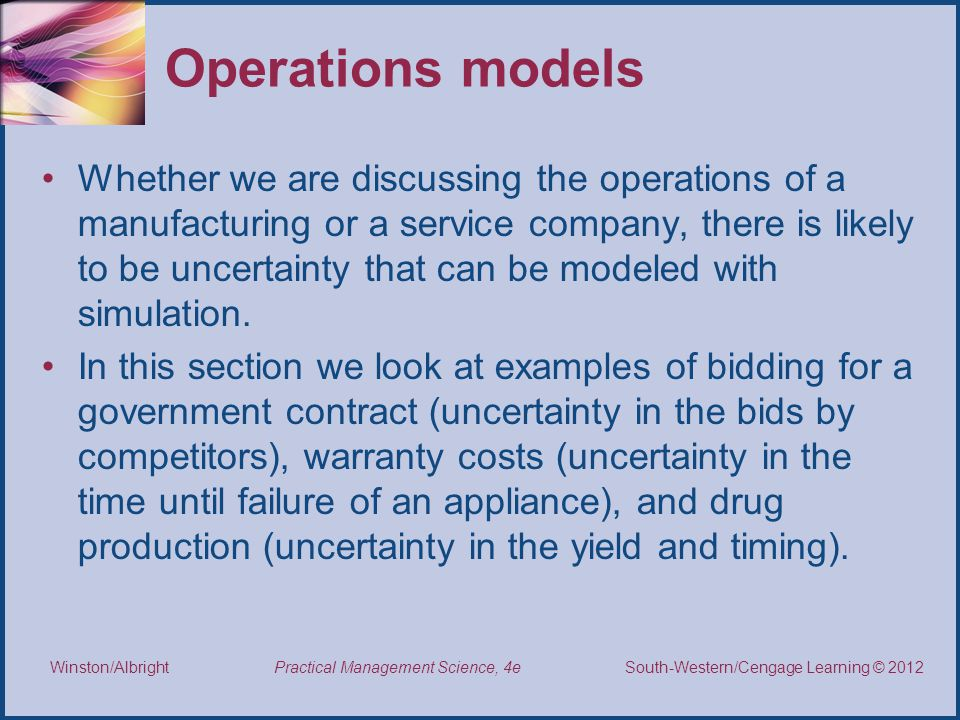 Thomson/South-Western 2007 © South-Western/Cengage Learning © 2012 Practical Management Science, 4e Winston/Albright Operations models Whether we are discussing the operations of a manufacturing or a service company, there is likely to be uncertainty that can be modeled with simulation.