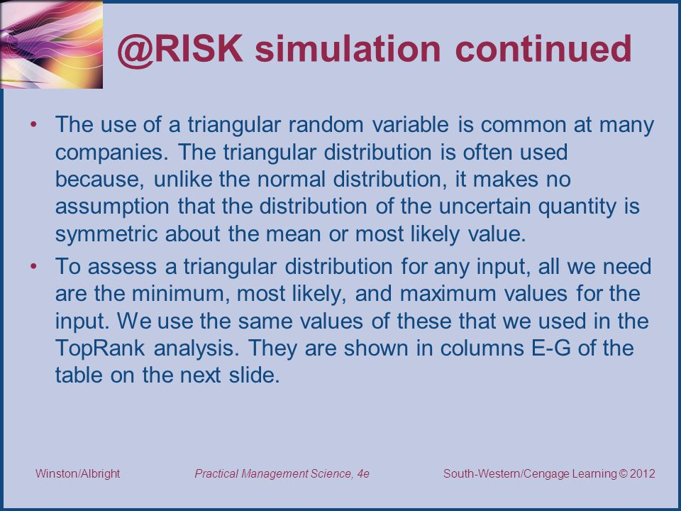 Thomson/South-Western 2007 © South-Western/Cengage Learning © 2012 Practical Management Science, 4e Winston/Albright @RISK simulation continued The use of a triangular random variable is common at many companies.
