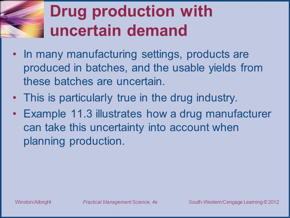 Thomson/South-Western 2007 © South-Western/Cengage Learning © 2012 Practical Management Science, 4e Winston/Albright Drug production with uncertain demand In many manufacturing settings, products are produced in batches, and the usable yields from these batches are uncertain.