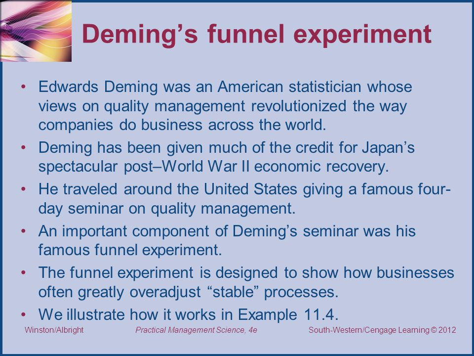 Thomson/South-Western 2007 © South-Western/Cengage Learning © 2012 Practical Management Science, 4e Winston/Albright Deming's funnel experiment Edwards Deming was an American statistician whose views on quality management revolutionized the way companies do business across the world.