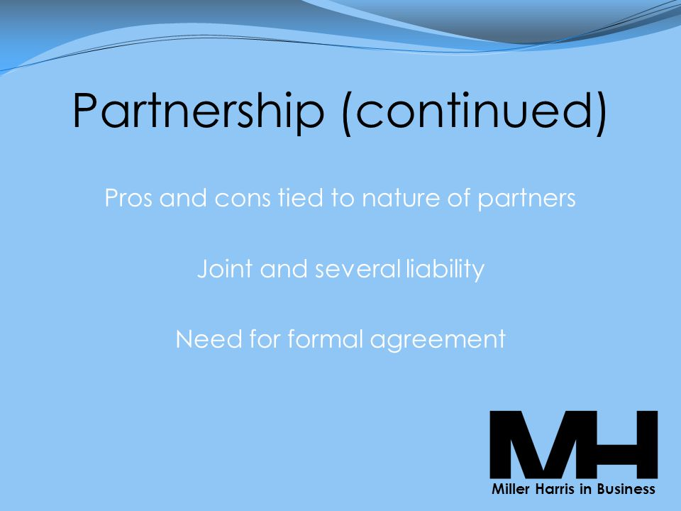 Partnership (continued) Pros and cons tied to nature of partners Joint and several liability Need for formal agreement Miller Harris in Business