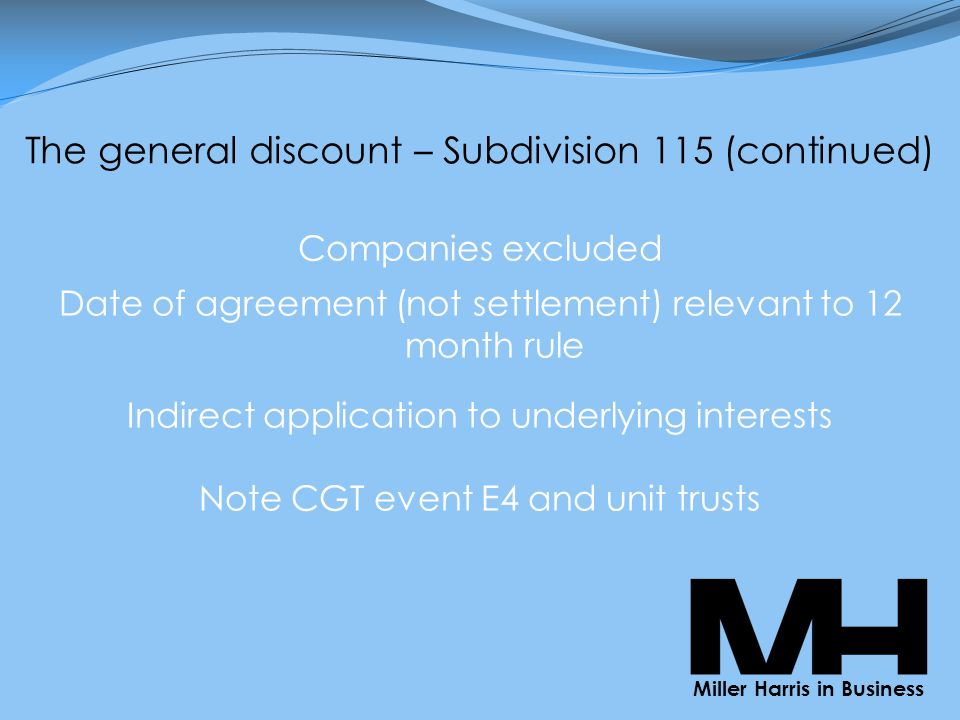 The general discount – Subdivision 115 (continued) Companies excluded Date of agreement (not settlement) relevant to 12 month rule Indirect application to underlying interests Note CGT event E4 and unit trusts Miller Harris in Business