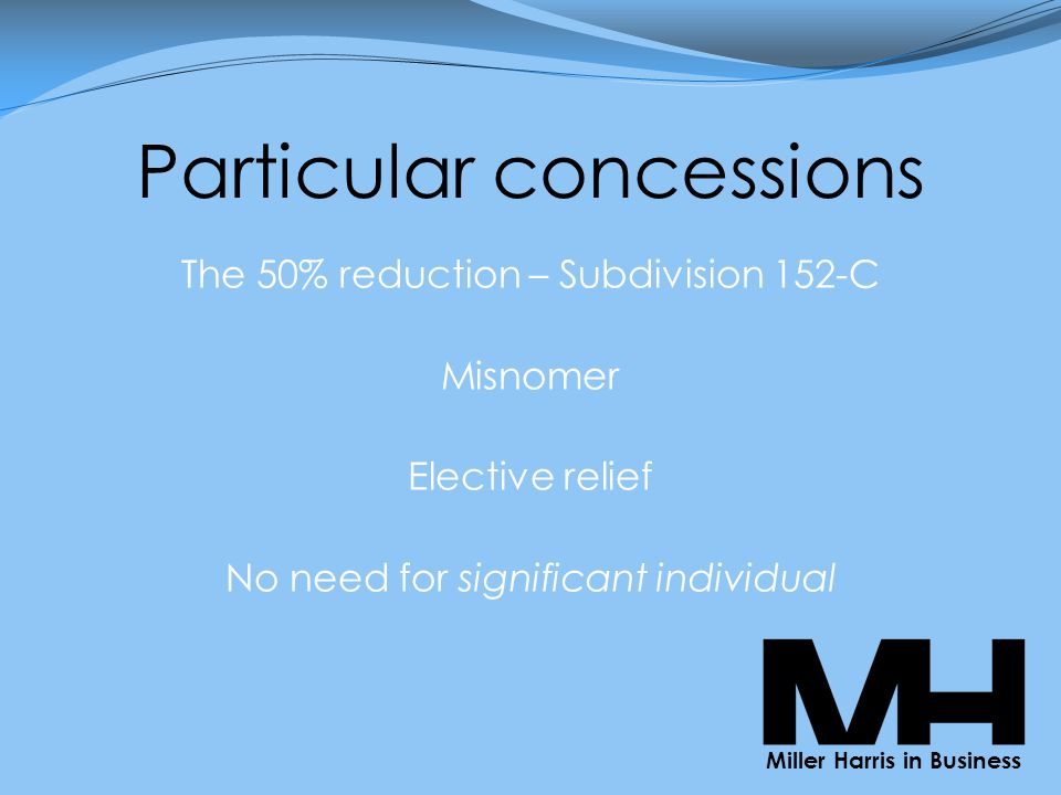 Particular concessions The 50% reduction – Subdivision 152-C Misnomer Elective relief No need for significant individual Miller Harris in Business