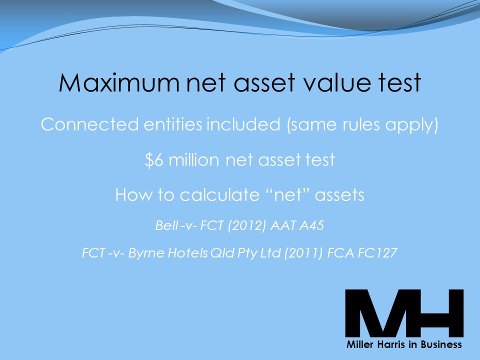 Maximum net asset value test Connected entities included (same rules apply) $6 million net asset test How to calculate net assets Bell -v- FCT (2012) AAT A45 FCT -v- Byrne Hotels Qld Pty Ltd (2011) FCA FC127 Miller Harris in Business