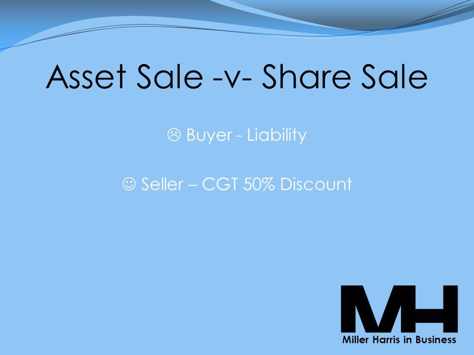 Asset Sale -v- Share Sale  Buyer - Liability Seller – CGT 50% Discount Miller Harris in Business
