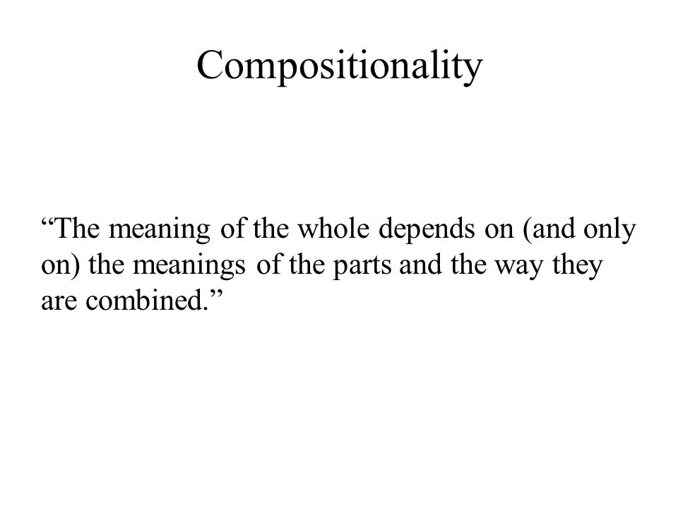 The meaning of the whole depends on (and only on) the meanings of the parts and the way they are combined.