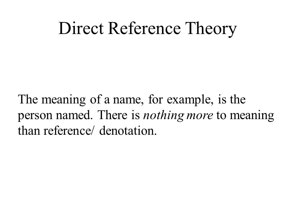 Direct Reference Theory The meaning of a name, for example, is the person named.