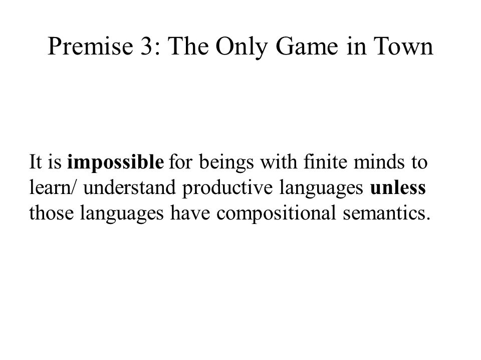 Premise 3: The Only Game in Town It is impossible for beings with finite minds to learn/ understand productive languages unless those languages have compositional semantics.