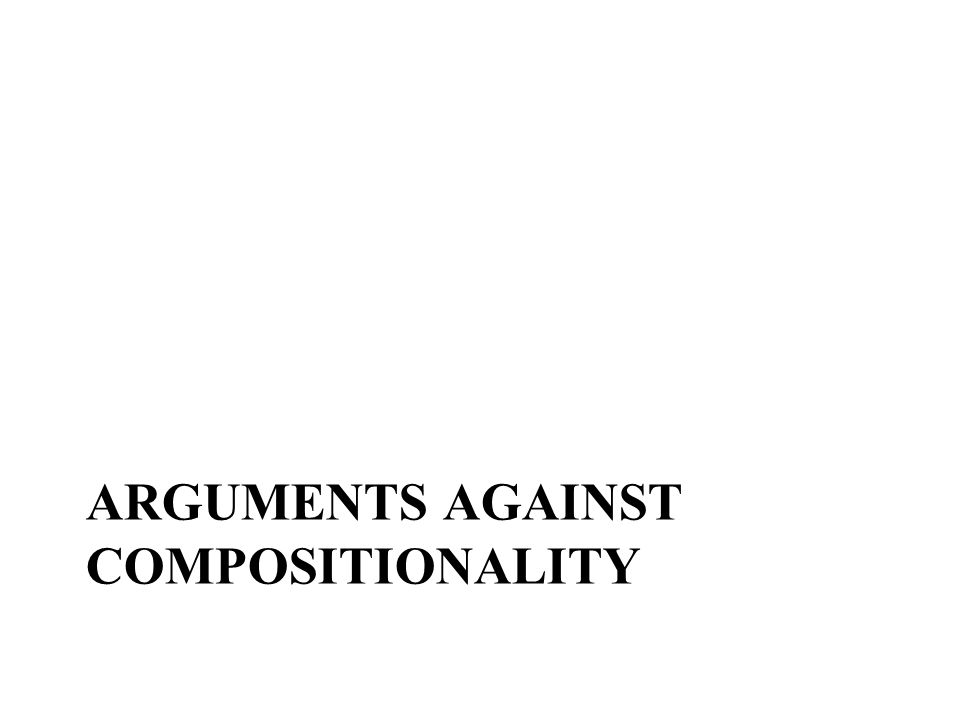 ARGUMENTS AGAINST COMPOSITIONALITY