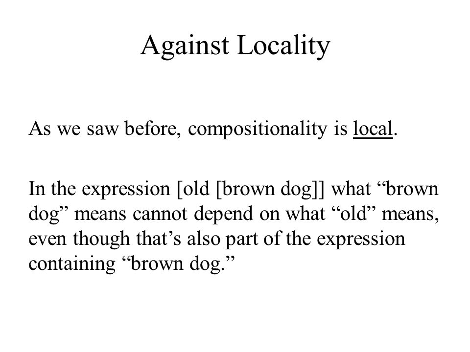 Against Locality As we saw before, compositionality is local.