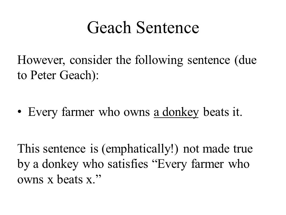 Geach Sentence However, consider the following sentence (due to Peter Geach): Every farmer who owns a donkey beats it.
