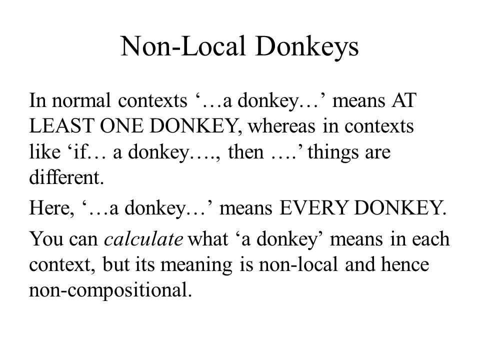 Non-Local Donkeys In normal contexts '…a donkey…' means AT LEAST ONE DONKEY, whereas in contexts like 'if… a donkey…., then ….' things are different.