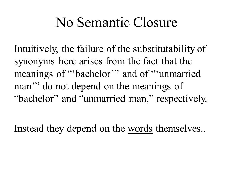 No Semantic Closure Intuitively, the failure of the substitutability of synonyms here arises from the fact that the meanings of 'bachelor' and of 'unmarried man' do not depend on the meanings of bachelor and unmarried man, respectively.
