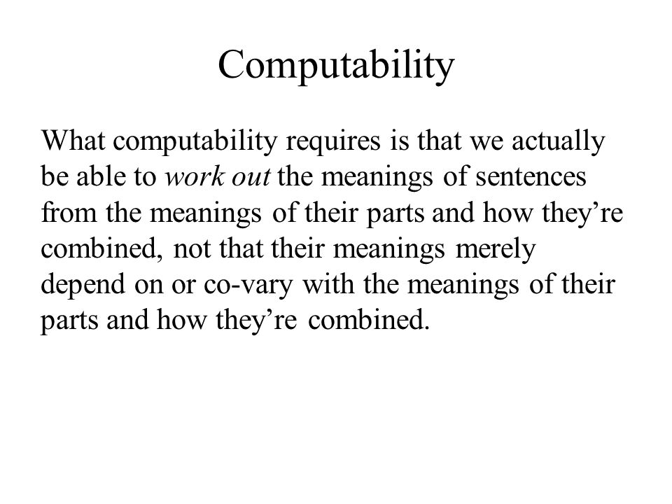 Computability What computability requires is that we actually be able to work out the meanings of sentences from the meanings of their parts and how they're combined, not that their meanings merely depend on or co-vary with the meanings of their parts and how they're combined.