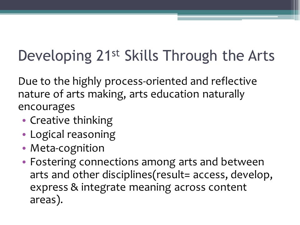 Developing 21 st Skills Through the Arts Due to the highly process-oriented and reflective nature of arts making, arts education naturally encourages Creative thinking Logical reasoning Meta-cognition Fostering connections among arts and between arts and other disciplines(result= access, develop, express & integrate meaning across content areas).