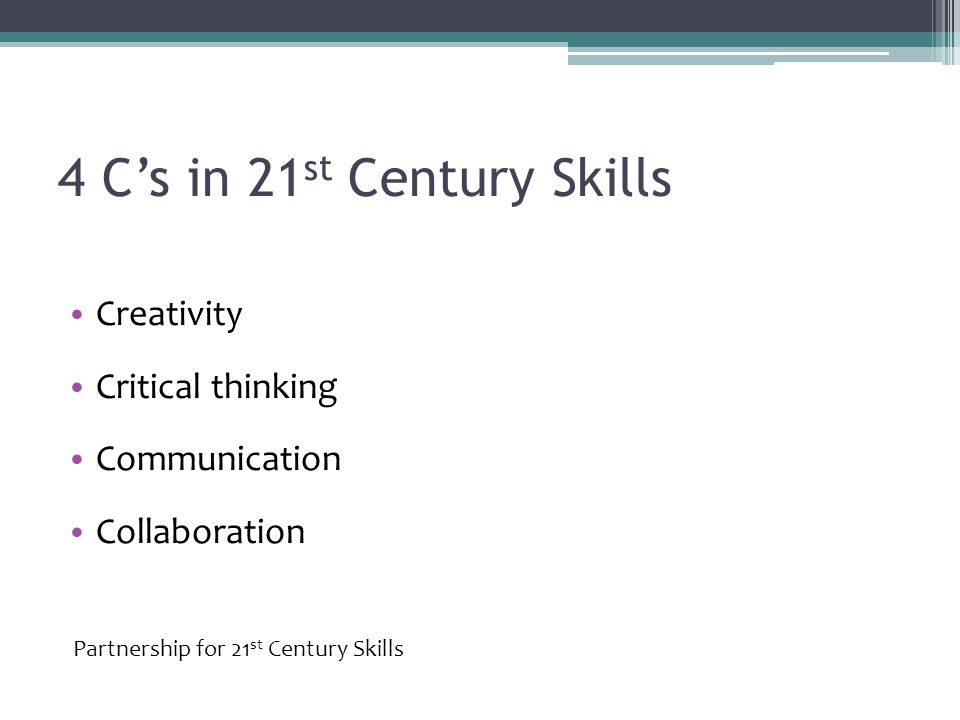 4 C's in 21 st Century Skills Creativity Critical thinking Communication Collaboration Partnership for 21 st Century Skills
