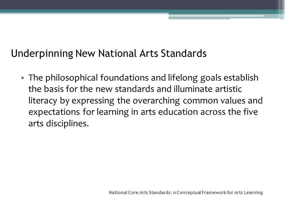 Underpinning New National Arts Standards The philosophical foundations and lifelong goals establish the basis for the new standards and illuminate artistic literacy by expressing the overarching common values and expectations for learning in arts education across the five arts disciplines.