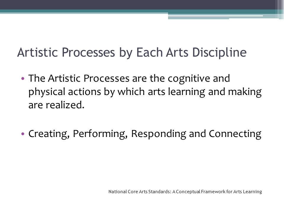 Artistic Processes by Each Arts Discipline The Artistic Processes are the cognitive and physical actions by which arts learning and making are realized.
