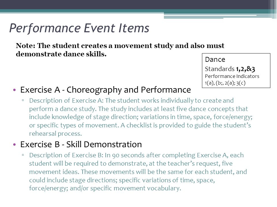 Performance Event Items Exercise A - Choreography and Performance ▫ Description of Exercise A: The student works individually to create and perform a dance study.
