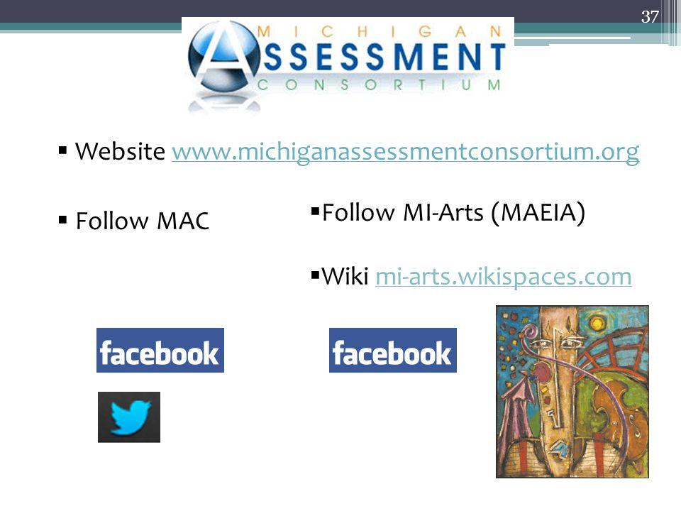  Website www.michiganassessmentconsortium.orgwww.michiganassessmentconsortium.org  Follow MAC 37  Follow MI-Arts (MAEIA)  Wiki mi-arts.wikispaces.com