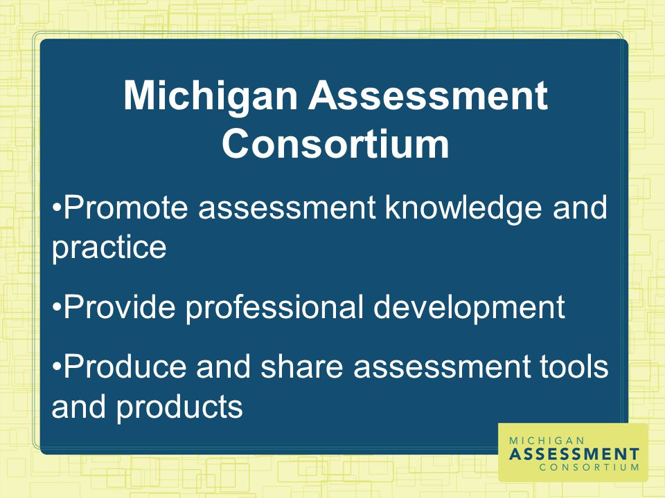 Michigan Assessment Consortium Promote assessment knowledge and practice Provide professional development Produce and share assessment tools and products