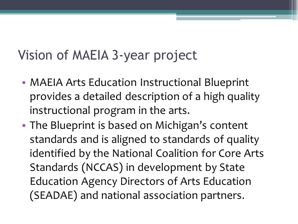 Vision of MAEIA 3-year project MAEIA Arts Education Instructional Blueprint provides a detailed description of a high quality instructional program in the arts.