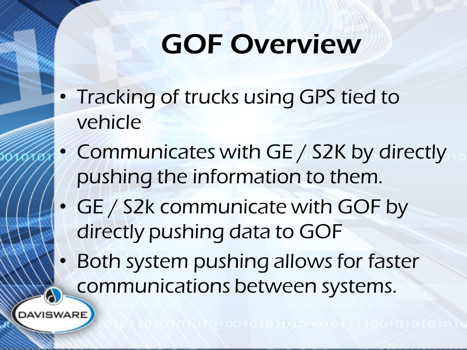 GOF Overview Tracking of trucks using GPS tied to vehicle Communicates with GE / S2K by directly pushing the information to them.