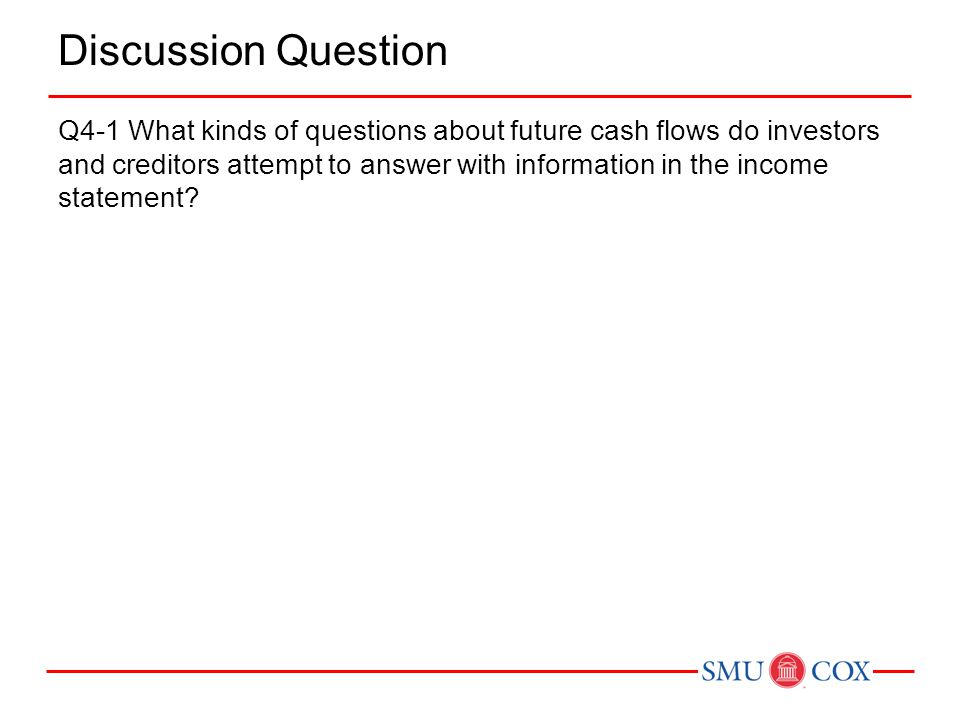 Discussion Question Q4-1 What kinds of questions about future cash flows do investors and creditors attempt to answer with information in the income s
