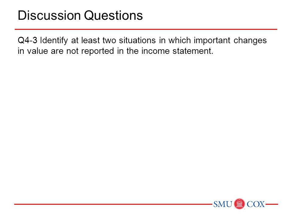 Discussion Questions Q4-3 Identify at least two situations in which important changes in value are not reported in the income statement.