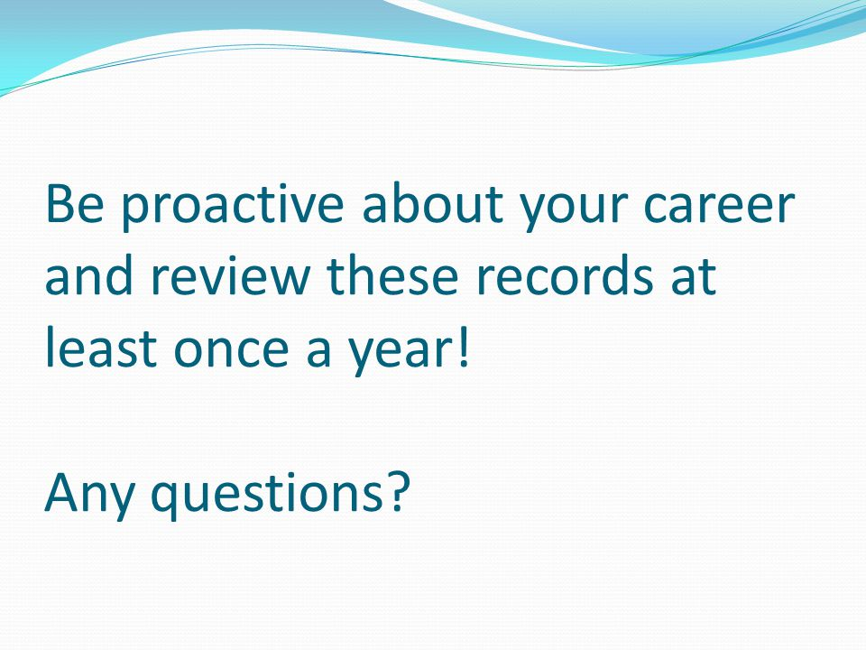 Be proactive about your career and review these records at least once a year! Any questions?