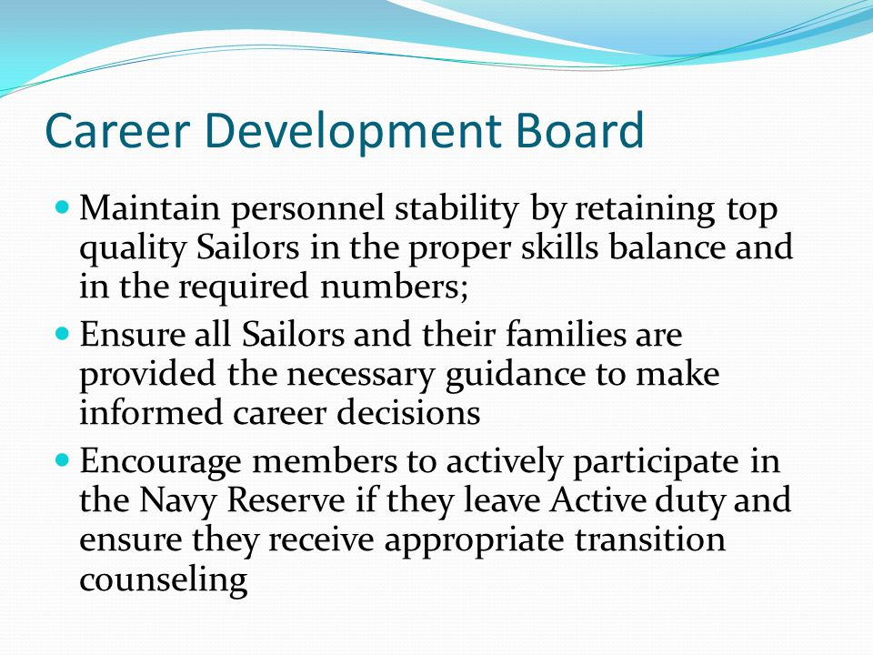 Career Development Board Maintain personnel stability by retaining top quality Sailors in the proper skills balance and in the required numbers; Ensure all Sailors and their families are provided the necessary guidance to make informed career decisions Encourage members to actively participate in the Navy Reserve if they leave Active duty and ensure they receive appropriate transition counseling
