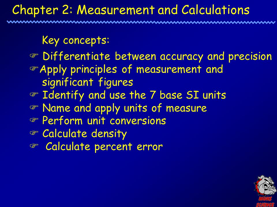 Chapter 2: Measurement and Calculations Key concepts:  Differentiate between accuracy and precision  Apply principles of measurement and significant figures  Identify and use the 7 base SI units  Name and apply units of measure  Perform unit conversions  Calculate density  Calculate percent error