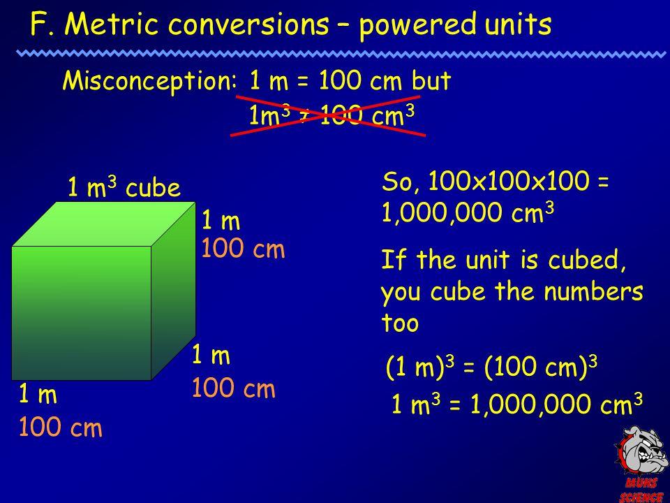 F. Metric conversions – powered units Misconception: 1 m = 100 cm but 1m 3 ≠ 100 cm 3 1 m 3 cube 1 m 100 cm So, 100x100x100 = 1,000,000 cm 3 If the un