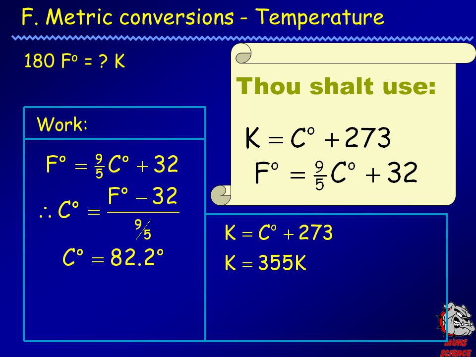 F. Metric conversions - Temperature Thou shalt use: 180 F o = ? K Work: