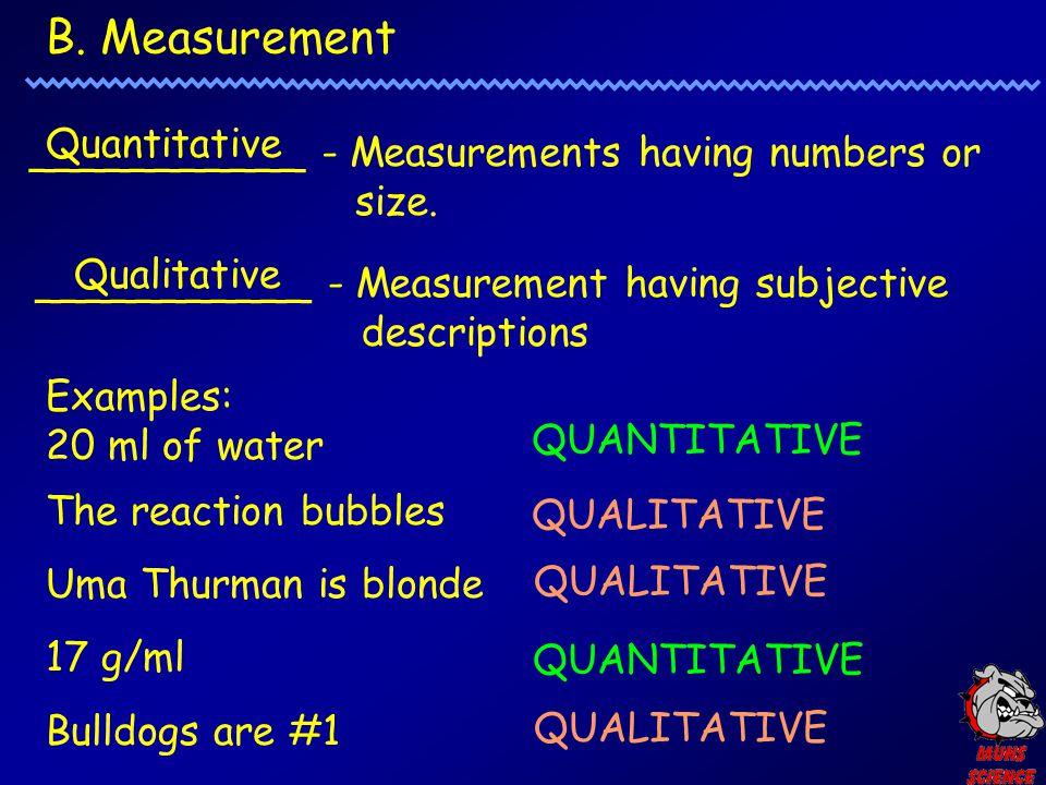 B. Measurement ___________ - Measurements having numbers or size. Quantitative ___________ - Measurement having subjective descriptions Qualitative Ex