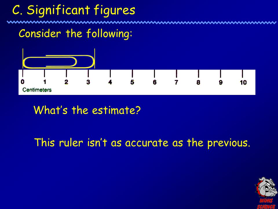 C.Significant figures Consider the following: What's the estimate.