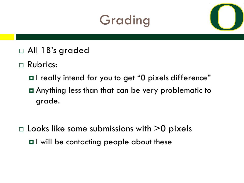 Grading  All 1B's graded  Rubrics:  I really intend for you to get 0 pixels difference  Anything less than that can be very problematic to grade.