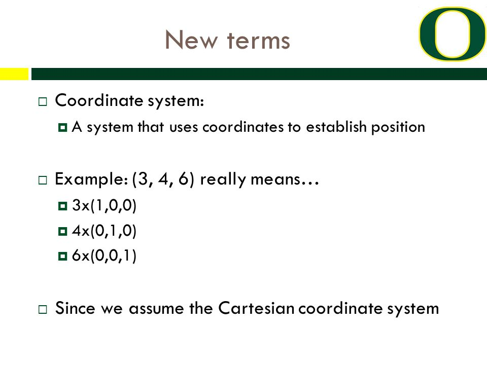 New terms  Coordinate system:  A system that uses coordinates to establish position  Example: (3, 4, 6) really means…  3x(1,0,0)  4x(0,1,0)  6x(0,0,1)  Since we assume the Cartesian coordinate system