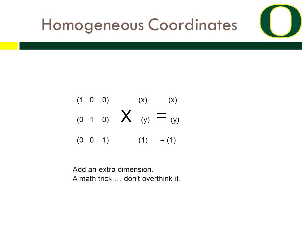 Homogeneous Coordinates (1 0 0) (x) (x) (0 1 0) X (y) = (y) (0 0 1) (1) = (1) Add an extra dimension. A math trick … don't overthink it.