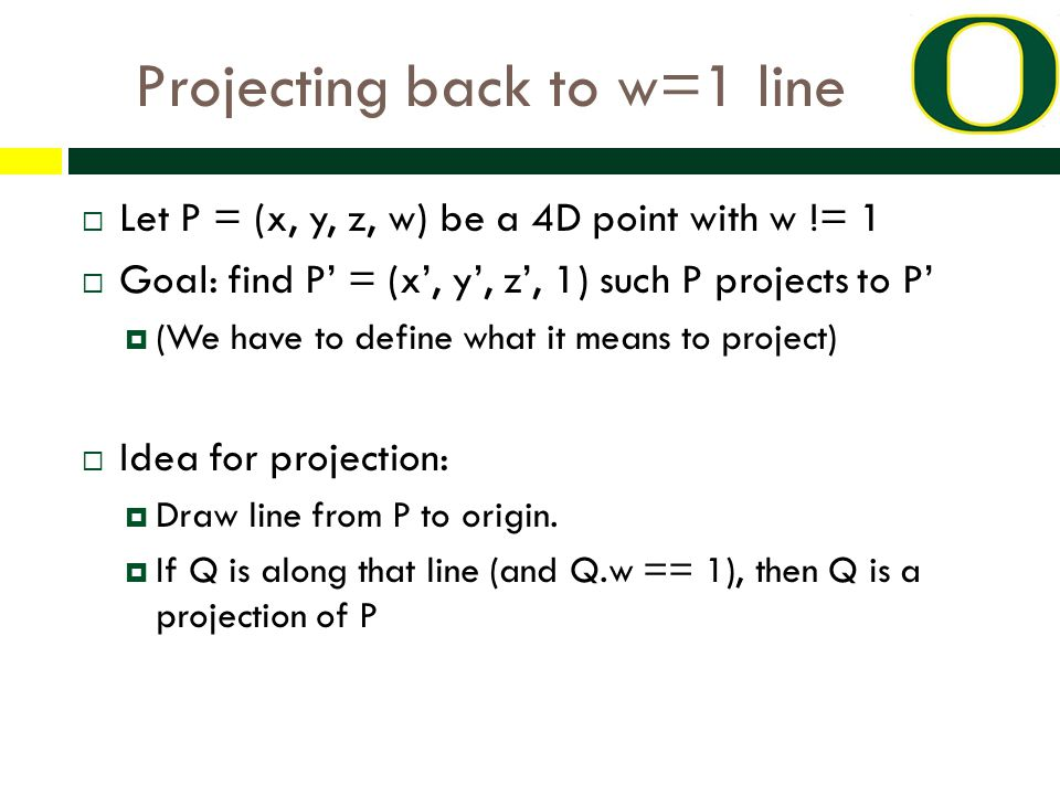 Projecting back to w=1 line  Let P = (x, y, z, w) be a 4D point with w != 1  Goal: find P' = (x', y', z', 1) such P projects to P'  (We have to define what it means to project)  Idea for projection:  Draw line from P to origin.