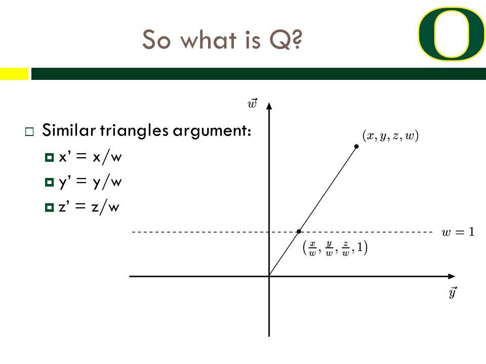 So what is Q?  Similar triangles argument:  x' = x/w  y' = y/w  z' = z/w