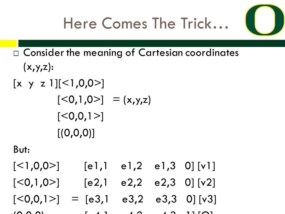 Here Comes The Trick…  Consider the meaning of Cartesian coordinates (x,y,z): [x y z 1][ ] [ ] = (x,y,z) [ ] [(0,0,0)] But: [ ] [e1,1 e1,2 e1,3 0] [v