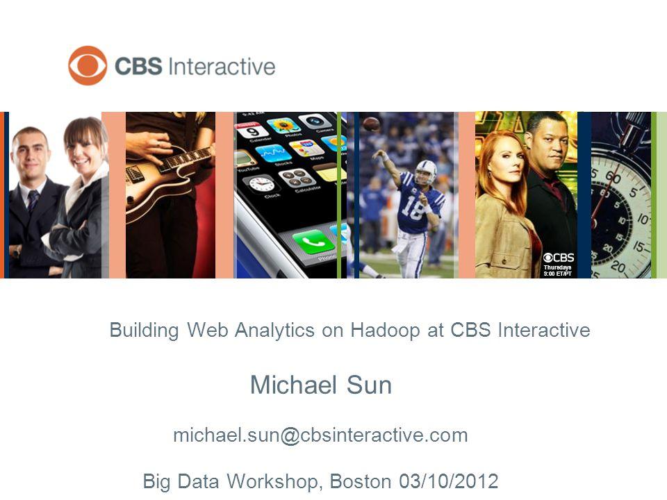 Thursdays 9:00 ET/PT Building Web Analytics on Hadoop at CBS Interactive Michael Sun michael.sun@cbsinteractive.com Big Data Workshop, Boston 03/10/2012