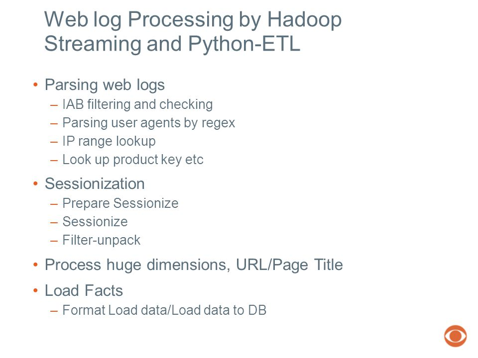 Web log Processing by Hadoop Streaming and Python-ETL Parsing web logs –IAB filtering and checking –Parsing user agents by regex –IP range lookup –Look up product key etc Sessionization –Prepare Sessionize –Sessionize –Filter-unpack Process huge dimensions, URL/Page Title Load Facts –Format Load data/Load data to DB