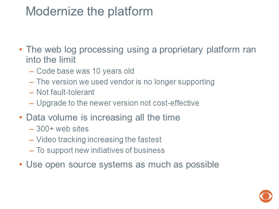 Modernize the platform The web log processing using a proprietary platform ran into the limit –Code base was 10 years old –The version we used vendor is no longer supporting –Not fault-tolerant –Upgrade to the newer version not cost-effective Data volume is increasing all the time –300+ web sites –Video tracking increasing the fastest –To support new initiatives of business Use open source systems as much as possible