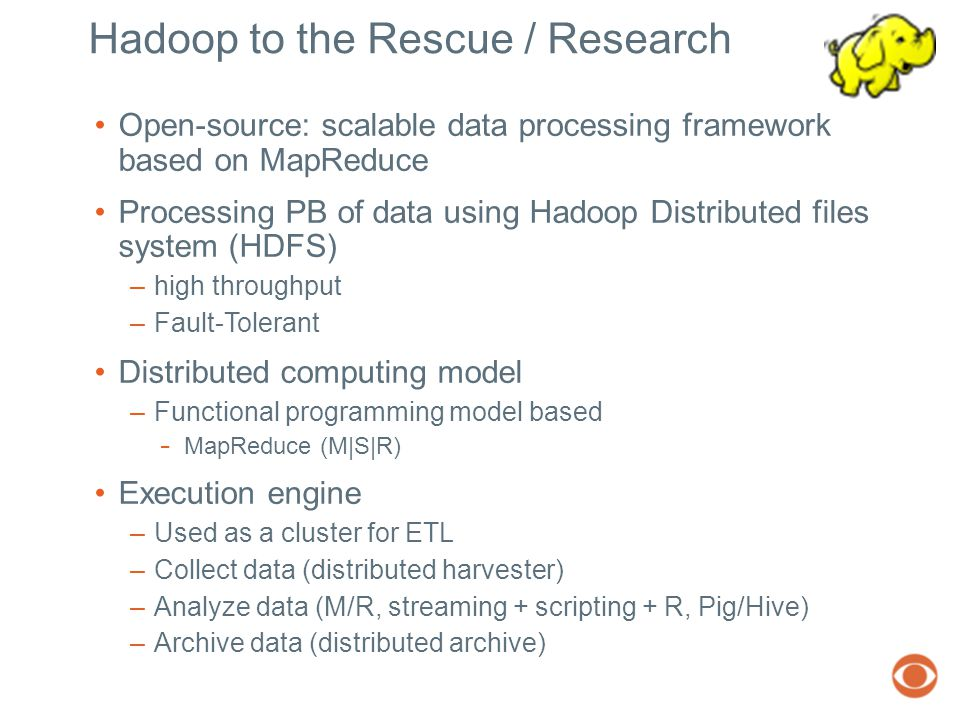 Hadoop to the Rescue / Research Open-source: scalable data processing framework based on MapReduce Processing PB of data using Hadoop Distributed files system (HDFS) –high throughput –Fault-Tolerant Distributed computing model –Functional programming model based − MapReduce (M|S|R) Execution engine –Used as a cluster for ETL –Collect data (distributed harvester) –Analyze data (M/R, streaming + scripting + R, Pig/Hive) –Archive data (distributed archive)