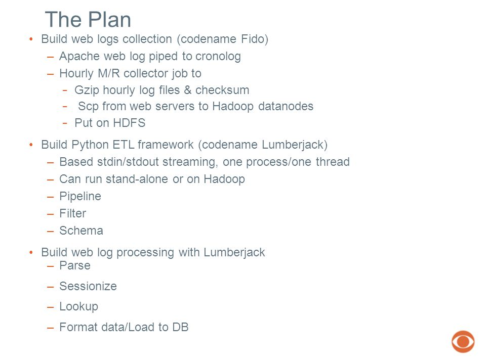 The Plan Build web logs collection (codename Fido) –Apache web log piped to cronolog –Hourly M/R collector job to − Gzip hourly log files & checksum − Scp from web servers to Hadoop datanodes − Put on HDFS Build Python ETL framework (codename Lumberjack) –Based stdin/stdout streaming, one process/one thread –Can run stand-alone or on Hadoop –Pipeline –Filter –Schema Build web log processing with Lumberjack –Parse –Sessionize –Lookup –Format data/Load to DB